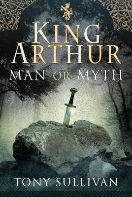 King Arthur: Man or Myth? by Tony Sullivan