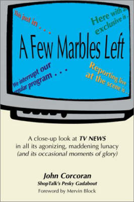 A Few Marbles Left: A Close-up Look at TV News in All Its Agonizing, Maddening Lunacy (and Its Occasional Moments of Glory) by John Corcoran
