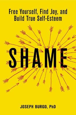 Shame: Free Yourself, Find Joy, and Build True Self-Esteem by Dr. Joseph Burgo