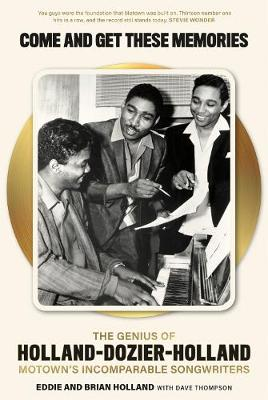 Come and Get These Memories: The Story of Holland-Dozier-Holland, Motown's Incomparable Songwriters by Brian Holland