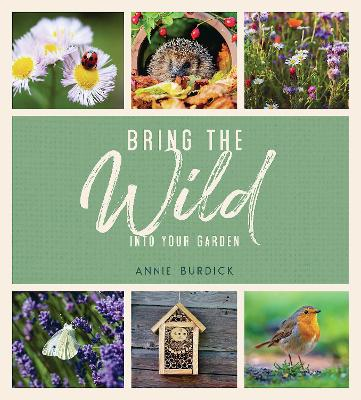 Bring the Wild into Your Garden: Simple Tips for Creating a Wildlife Haven book