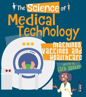 The Science of Medical Technology: Machines, Vaccines & Healthcare by Cath Senker
