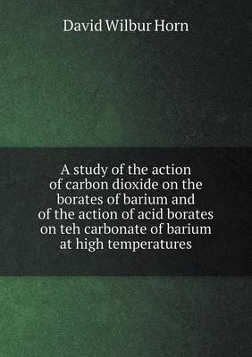 A Study of the Action of Carbon Dioxide on the Borates of Barium and of the Action of Acid Borates on Teh Carbonate of Barium at High Temperatures by David Wilbur Horn