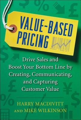Value-based Pricing: Drive Sales and Boost Your Bottom Line by Creating, Communicating and Capturing Customer Value by Harry MacDivitt