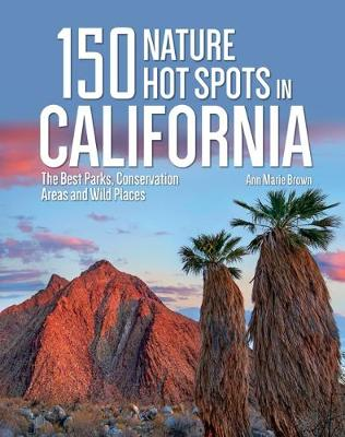 150 Nature Hot Spots in California: The Best Parks, Conservation Areas and Wild Places by Ann Marie Brown