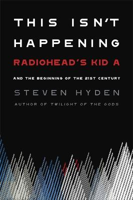 This Isn't Happening: Radiohead's 'Kid A' and the Beginning of the 21st Century by Steven Hyden