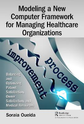 Modeling a New Computer Framework for Managing Healthcare Organizations: Balancing and Optimizing Patient Satisfaction, Owner Satisfaction, and Medical Resources book