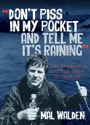Don't piss in my pocket and tell me it's raining: The Newsman's Little Book of Quotes by Mal Walden