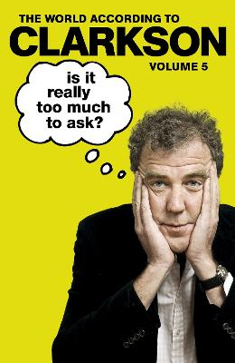 Is It Really Too Much To Ask?: The World According to Clarkson Volume 5 by Jeremy Clarkson