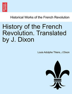 History of the French Revolution. Translated by J. Dixon by Louis Adolphe Thiers