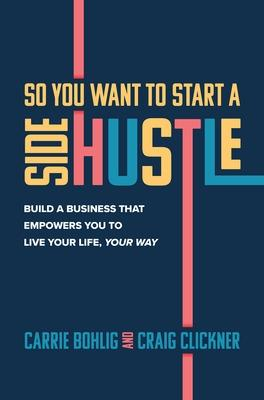 So You Want to Start a Side Hustle: Build a Business that Empowers You to Live Your Life, Your Way book