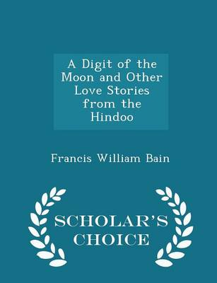 Digit of the Moon and Other Love Stories from the Hindoo - Scholar's Choice Edition by Francis William Bain