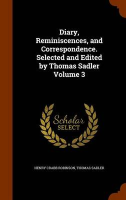 Diary, Reminiscences, and Correspondence. Selected and Edited by Thomas Sadler Volume 3 by Henry Crabb Robinson