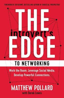 The Introvert's Edge to Networking: Work the Room. Leverage Social Media. Develop Powerful Connections by Matthew Pollard
