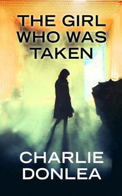 The Girl Who Was Taken by Charlie Donlea