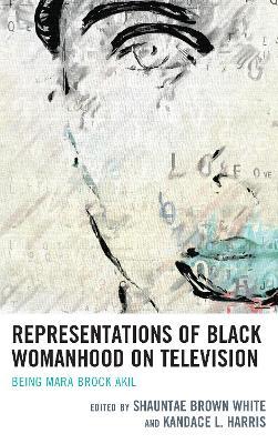 Representations of Black Womanhood on Television: Being Mara Brock Akil book