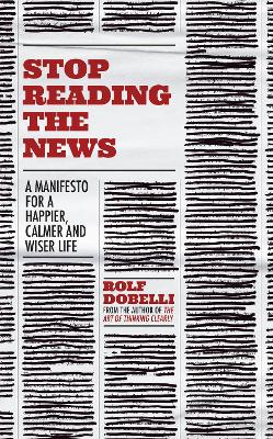 Stop Reading the News: A Manifesto for a Happier, Calmer and Wiser Life by Rolf Dobelli
