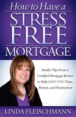 How to Have a Stress Free Mortgage by Linda Fleischmann