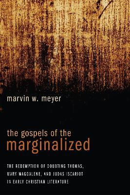 The Gospels of the Marginalized by Marvin W. Meyer