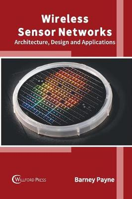 Wireless Sensor Networks: Architecture, Design and Applications by Barney Payne