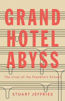Grand Hotel Abyss: The Lives of the Frankfurt School by Stuart Jeffries