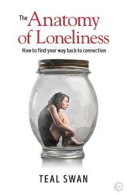 The Anatomy of Loneliness: How to Find Your Way Back to Connection by Teal Swan