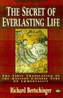 The The Secret of Everlasting Life: First Translation of the Ancient Chinese Text of Immortality by Richard Bertschinger