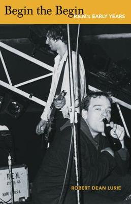 Begin The Begin: R.E.M.'s Early Years by Robert Dean Lurie