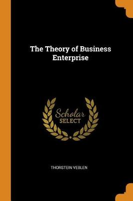 The Theory of Business Enterprise by Thorstein Veblen