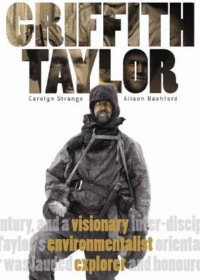 Griffith Taylor: Visionary, Environmentalist, Explorer by Carolyn Strange