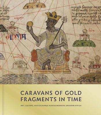 Caravans of Gold, Fragments in Time: Art, Culture, and Exchange across Medieval Saharan Africa by Kathleen Bickford Berzock