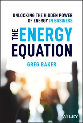 The Energy Equation: Unlocking the Hidden Power of Energy in Business by Greg Baker
