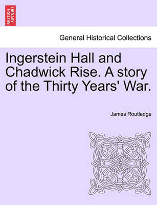 Ingerstein Hall and Chadwick Rise. a Story of the Thirty Years' War. by James Routledge