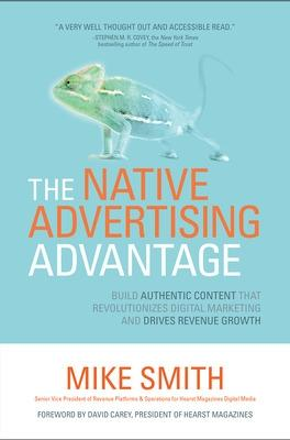 The Native Advertising Advantage: Build Authentic Content that Revolutionizes Digital Marketing and Drives Revenue Growth by Mike Smith