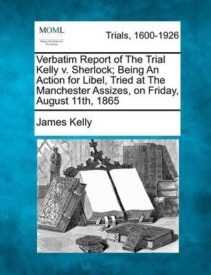 Verbatim Report of the Trial Kelly V. Sherlock; Being an Action for Libel, Tried at the Manchester Assizes, on Friday, August 11th, 1865 by Prof James Kelly
