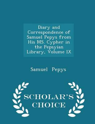 Diary and Correspondence of Samuel Pepys from His Ms. Cypher in the Pepsyian Library, Volume IX - Scholar's Choice Edition by Samuel Pepys