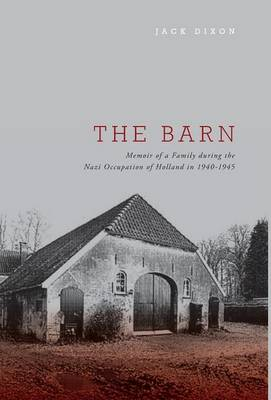 Barn - Memoir of a Family During the Nazi Occupation of Holland in 1940-1945 by Jack Dixon