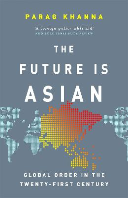 The Future Is Asian: Global Order in the Twenty-first Century by Parag Khanna