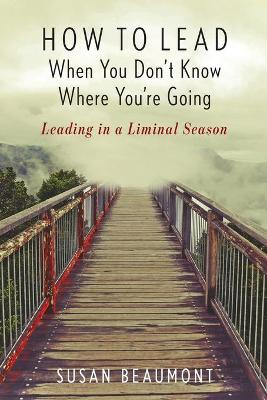 How to Lead When You Don't Know Where You're Going: Leading in a Liminal Season book