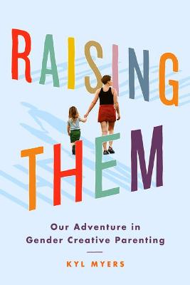 Raising Them: Our Adventure in Gender Creative Parenting by Kyl Myers