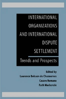 International Organizations and International Dispute Settlement: Trends and Prospects by Laurence Boisson de Chazournes