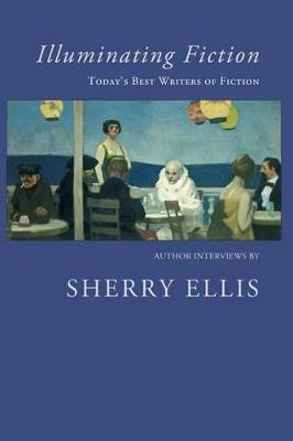 Illuminating Fiction: A Collection of Author Interviews with Today's Best Writers of Fiction by Sherry Ellis