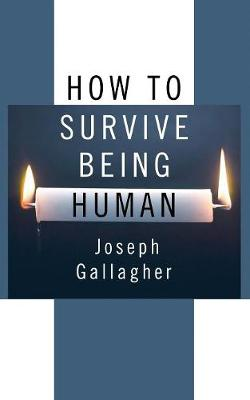 How to Survive Being Human by Joseph Gallagher