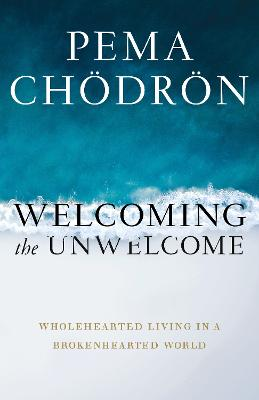 Welcoming the Unwelcome: Wholehearted Living in a Brokenhearted World by Pema Chodron