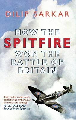 How the Spitfire Won the Battle of Britain by Dilip Sarkar