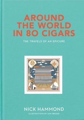 Around the World in 80 Cigars: Travels of an Epicure by Nick Hammond