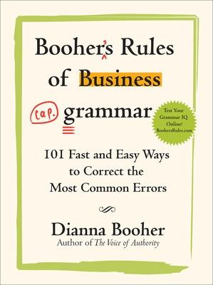 Booher's Rules of Business Grammar: 101 Fast and Easy Ways to Correct the Most Common Errors by Dianna Booher