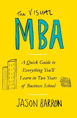 The Visual MBA: A Quick Guide to Everything You'll Learn in Two Years of Business School by Jason Barron