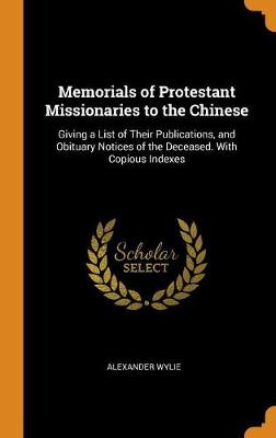 Memorials of Protestant Missionaries to the Chinese: Giving a List of Their Publications, and Obituary Notices of the Deceased. with Copious Indexes by Alexander Wylie