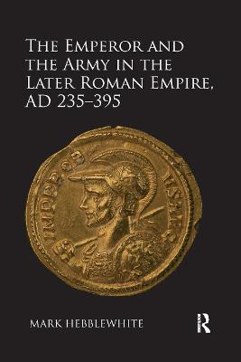 The Emperor and the Army in the Later Roman Empire, AD 235-395 book